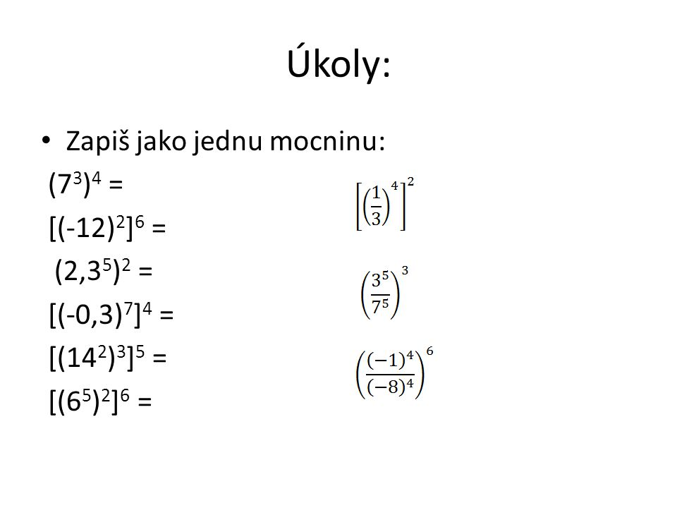 Úkoly: Zapiš jako jednu mocninu: (7 3 ) 4 = [(-12) 2 ] 6 = (2,3 5 ) 2 = [(-0,3) 7 ] 4 = [(14 2 ) 3 ] 5 = [(6 5 ) 2 ] 6 =