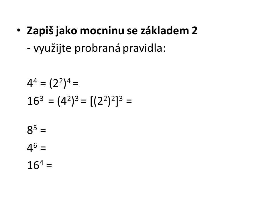 Zapiš jako mocninu se základem 2 - využijte probraná pravidla: 4 4 = (2 2 ) 4 = 16 3 = (4 2 ) 3 = [(2 2 ) 2 ] 3 = 8 5 = 4 6 = 16 4 =