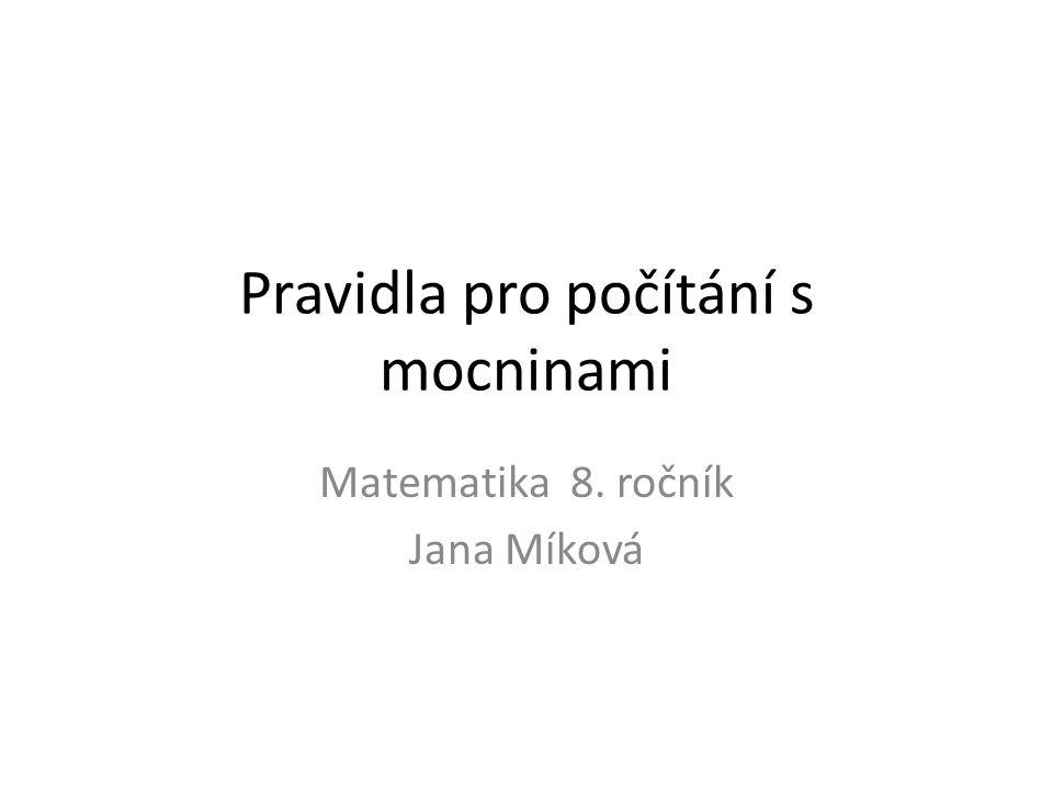 Pravidla pro počítání s mocninami Matematika 8. ročník Jana Míková