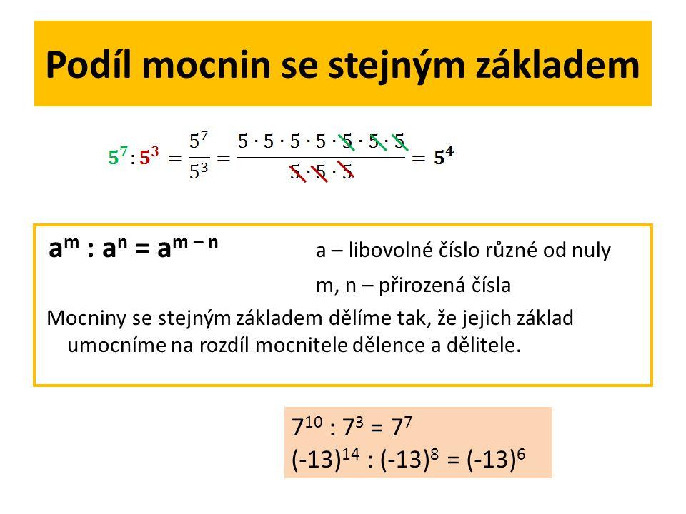 Podíl mocnin se stejným základem a m : a n = a m – n a – libovolné číslo různé od nuly m, n – přirozená čísla Mocniny se stejným základem dělíme tak, že jejich základ umocníme na rozdíl mocnitele dělence a dělitele.