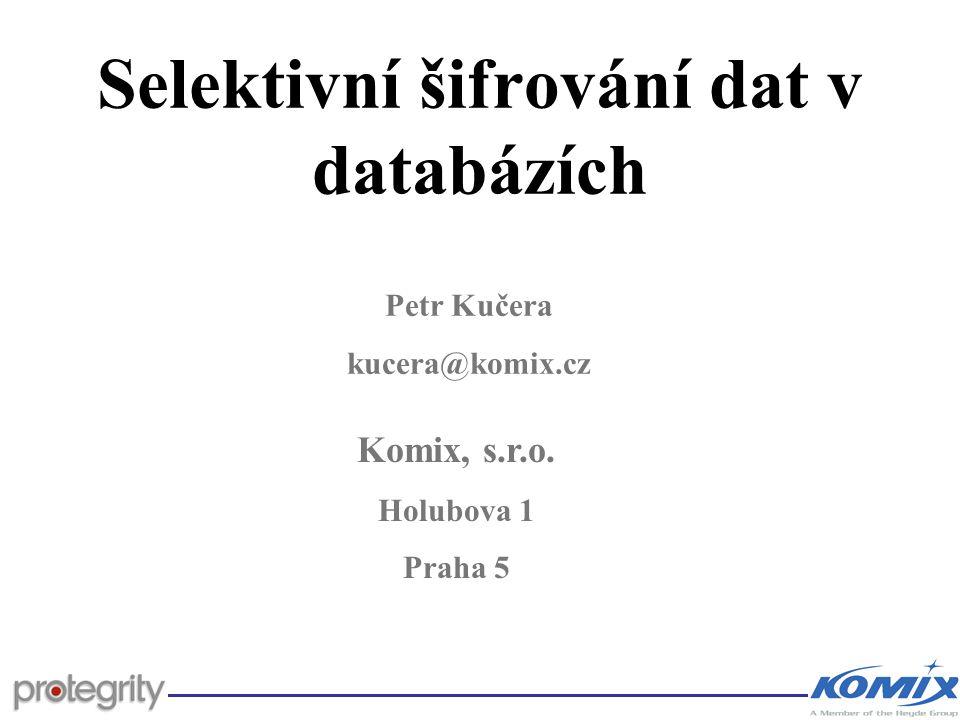 Selektivní šifrování dat v databázích Komix, s.r.o. Holubova 1 Praha 5 Petr Kučera kucera@komix.cz