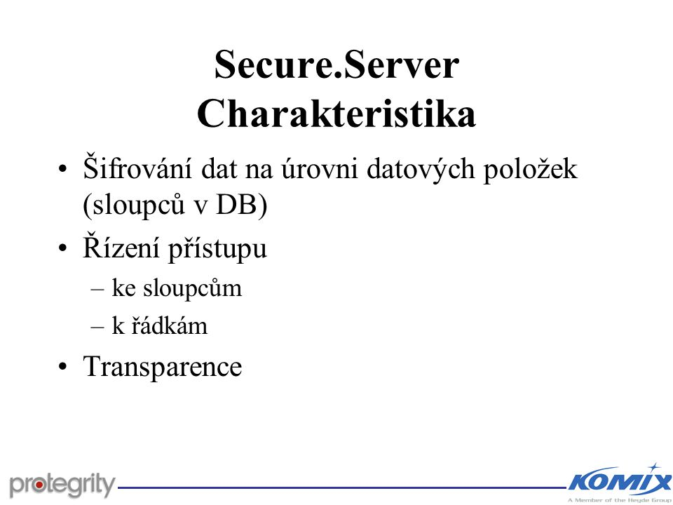 Secure.Server Charakteristika Šifrování dat na úrovni datových položek (sloupců v DB) Řízení přístupu –ke sloupcům –k řádkám Transparence