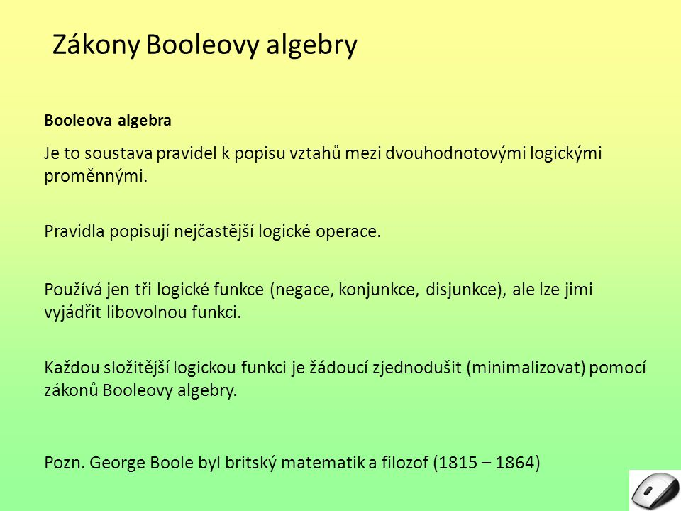 Zákony Booleovy algebry Booleova algebra Je to soustava pravidel k popisu vztahů mezi dvouhodnotovými logickými proměnnými. Pravidla popisují nejčastě