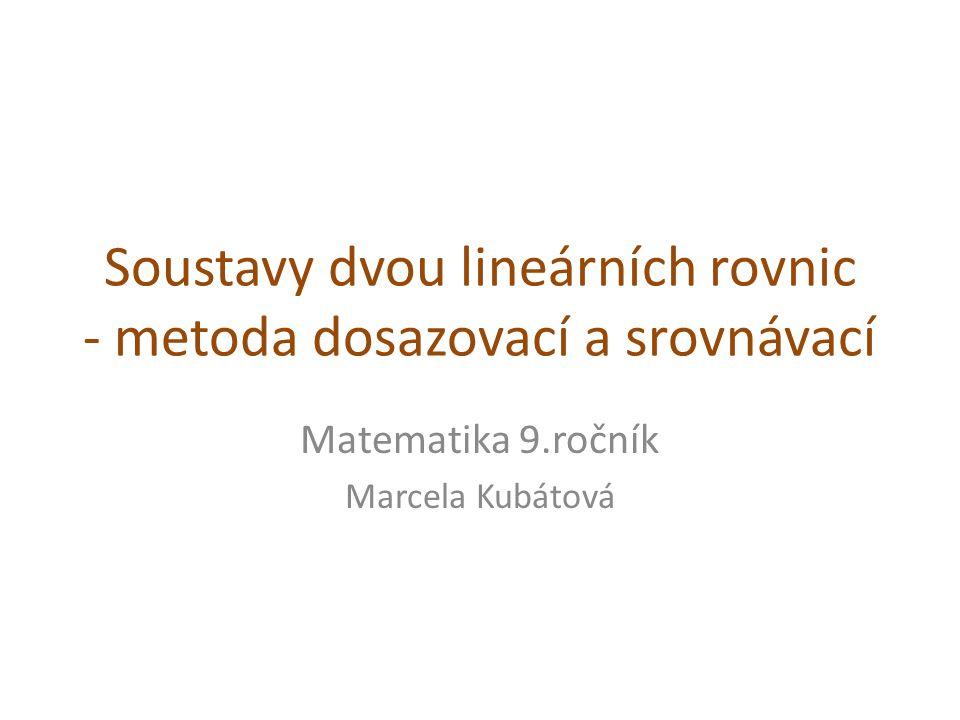 Soustavy dvou lineárních rovnic - metoda dosazovací a srovnávací Matematika 9.ročník Marcela Kubátová