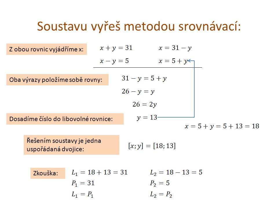 Soustavu vyřeš metodou srovnávací: Z obou rovnic vyjádříme x: Oba výrazy položíme sobě rovny: Dosadíme číslo do libovolné rovnice: Řešením soustavy je jedna uspořádaná dvojice: Zkouška: