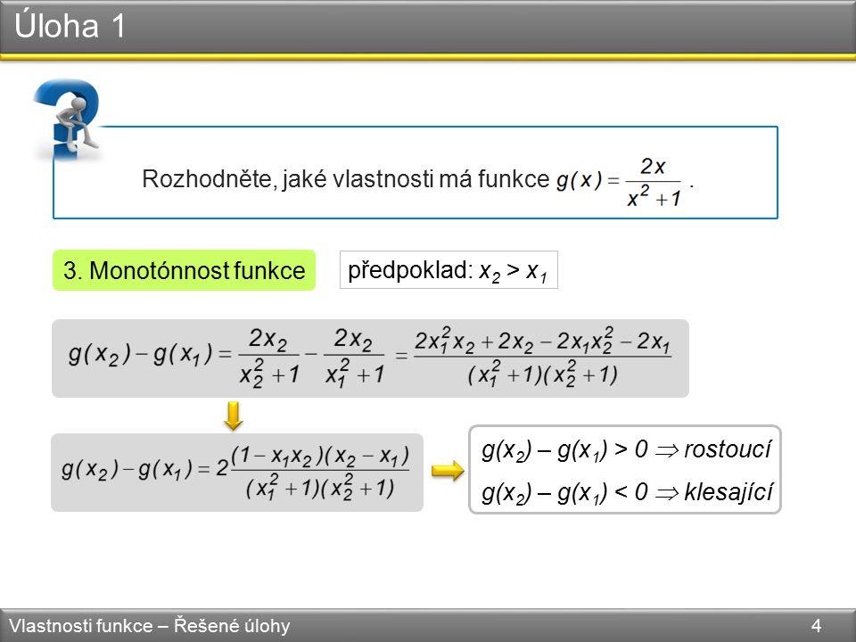 Úloha 1 Vlastnosti funkce – Řešené úlohy 4 Rozhodněte, jaké vlastnosti má funkce. 3. Monotónnost funkce g(x 2 ) – g(x 1 ) > 0  rostoucí g(x 2 ) – g(x