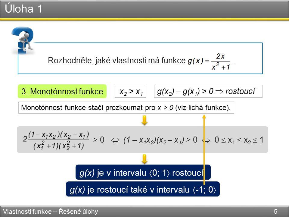 (1 – x 1 x 2 )(x 2 – x 1 ) > 0 Úloha 1 Vlastnosti funkce – Řešené úlohy 5 Rozhodněte, jaké vlastnosti má funkce. 3. Monotónnost funkce g(x) je v inter
