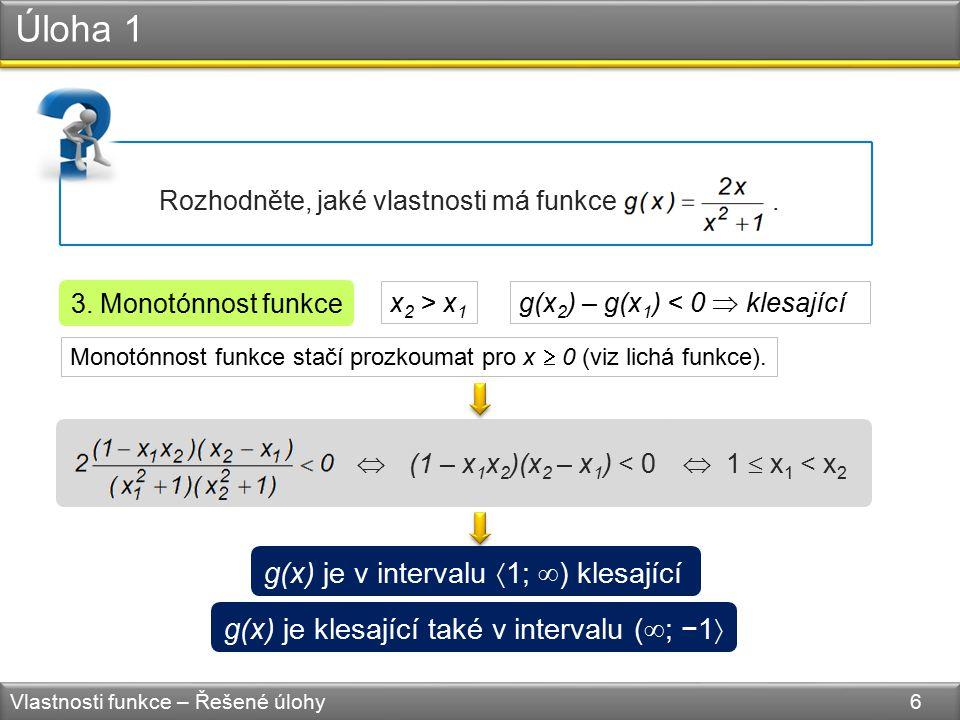 (1 – x 1 x 2 )(x 2 – x 1 ) < 0 Úloha 1 Vlastnosti funkce – Řešené úlohy 6 Rozhodněte, jaké vlastnosti má funkce. 3. Monotónnost funkce g(x) je v inter