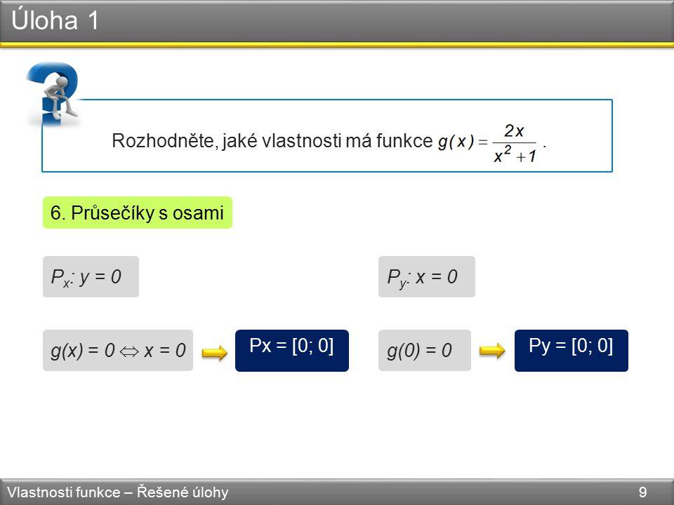 Úloha 1 Vlastnosti funkce – Řešené úlohy 9 Rozhodněte, jaké vlastnosti má funkce. 6. Průsečíky s osami P x : y = 0 Px = [0; 0] g(x) = 0  x = 0 P y :