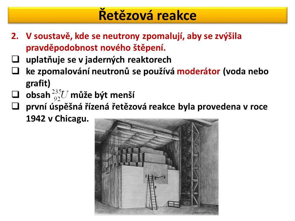 Řetězová reakce 2.V soustavě, kde se neutrony zpomalují, aby se zvýšila pravděpodobnost nového štěpení.  uplatňuje se v jaderných reaktorech  ke zpo
