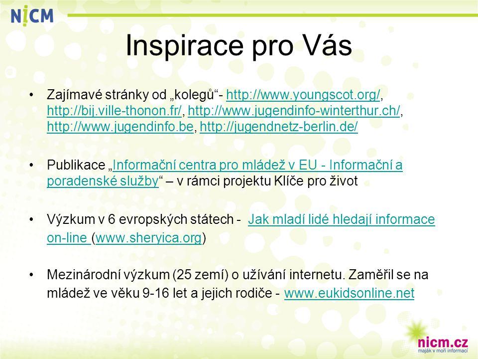 """Inspirace pro Vás Zajímavé stránky od """"kolegů - http://www.youngscot.org/, http://bij.ville-thonon.fr/, http://www.jugendinfo-winterthur.ch/, http://www.jugendinfo.be, http://jugendnetz-berlin.de/http://www.youngscot.org/ http://bij.ville-thonon.fr/http://www.jugendinfo-winterthur.ch/ http://www.jugendinfo.behttp://jugendnetz-berlin.de/ Publikace """"Informační centra pro mládež v EU - Informační a poradenské služby – v rámci projektu Klíče pro životInformační centra pro mládež v EU - Informační a poradenské služby Výzkum v 6 evropských státech - Jak mladí lidé hledají informace on-line (www.sheryica.org)Jak mladí lidé hledají informace on-line www.sheryica.org Mezinárodní výzkum (25 zemí) o užívání internetu."""