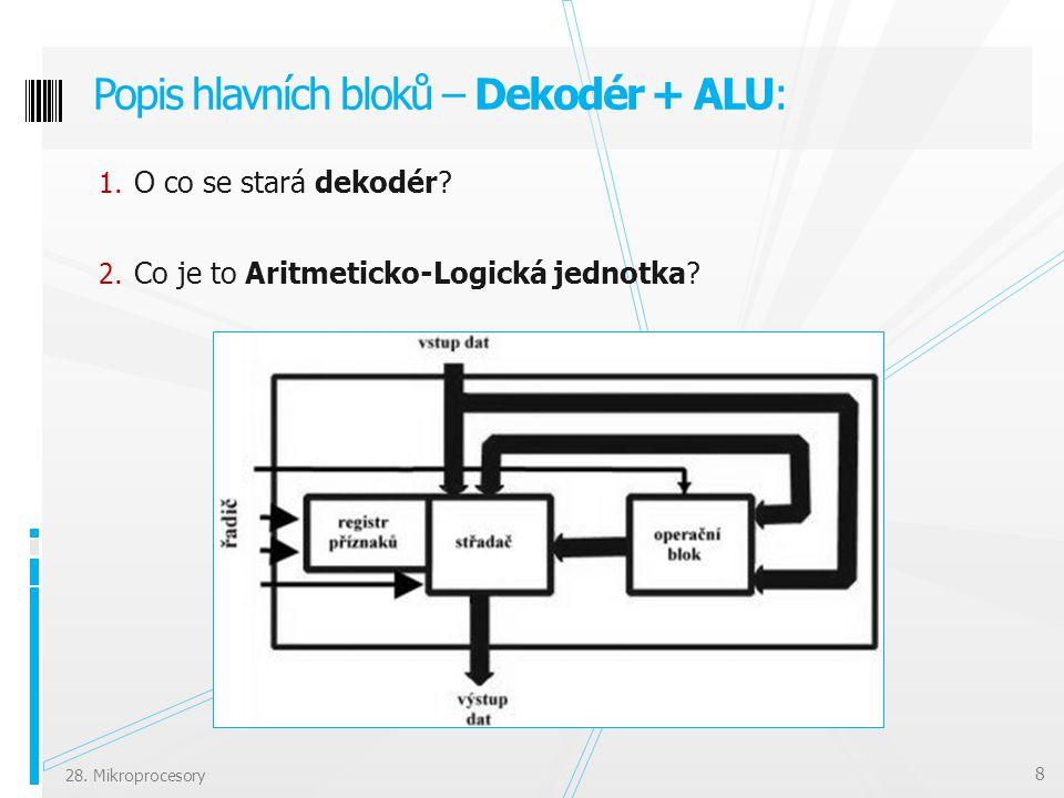 1. O co se stará dekodér? 2. Co je to Aritmeticko-Logická jednotka? Popis hlavních bloků – Dekodér + ALU: 8 28. Mikroprocesory
