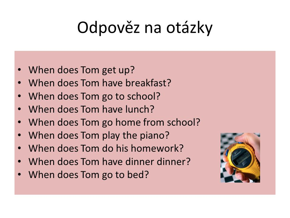 Odpověz na otázky When does Tom get up? When does Tom have breakfast? When does Tom go to school? When does Tom have lunch? When does Tom go home from