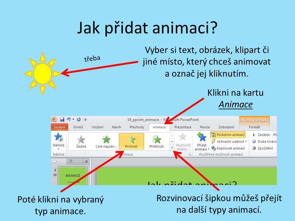Jak přidat animaci? Klikni na kartu Animace Poté klikni na vybraný typ animace. Vyber si text, obrázek, klipart či jiné místo, který chceš animovat a