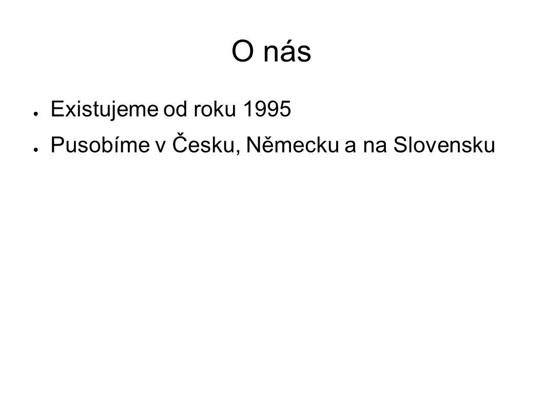 O nás ● Existujeme od roku 1995 ● Pusobíme v Česku, Německu a na Slovensku