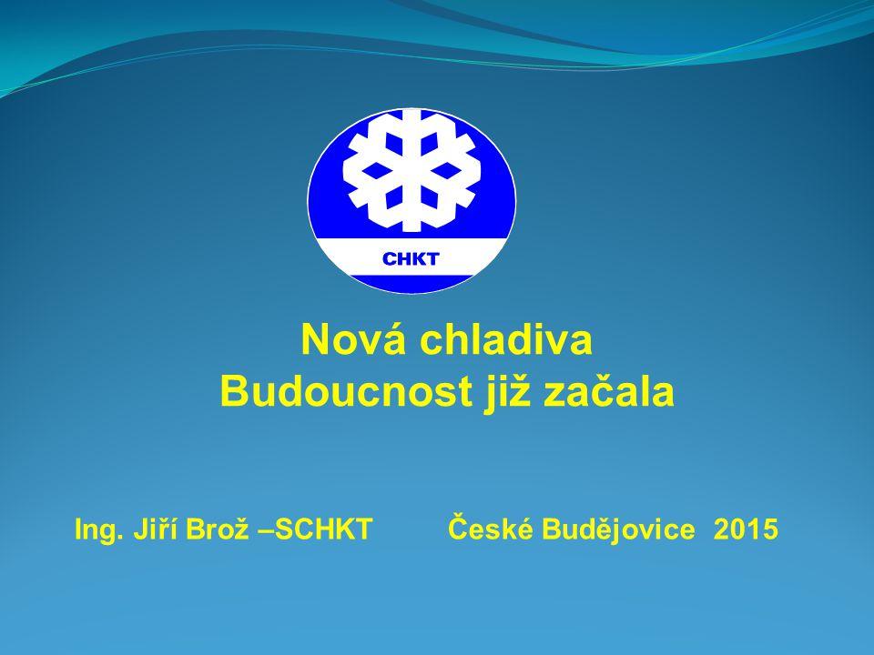 Ing. Jiří Brož –SCHKT České Budějovice 2015 Nová chladiva Budoucnost již začala