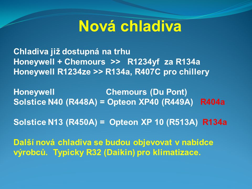 Nová chladiva Chladiva již dostupná na trhu Honeywell + Chemours >> R1234yf za R134a Honeywell R1234ze >> R134a, R407C pro chillery Honeywell Chemours