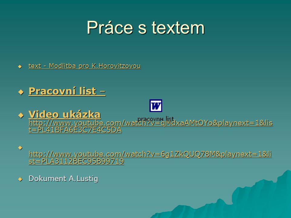 Práce s textem  text - Modlitba pro K.Horovitzovou text - Modlitba pro K.Horovitzovou text - Modlitba pro K.Horovitzovou  Pracovní list – Pracovní list – Pracovní list –  Video ukázka http://www.youtube.com/watch?v=qMdxaAMtOYo&playnext=1&lis t=PL41BFA6E3C7E4C5DA Video ukázka http://www.youtube.com/watch?v=qMdxaAMtOYo&playnext=1&lis t=PL41BFA6E3C7E4C5DA Video ukázka http://www.youtube.com/watch?v=qMdxaAMtOYo&playnext=1&lis t=PL41BFA6E3C7E4C5DA  http://www.youtube.com/watch?v=6g1ZkQUQ78M&playnext=1&li st=PLA3112BEC95B99719 http://www.youtube.com/watch?v=6g1ZkQUQ78M&playnext=1&li st=PLA3112BEC95B99719 http://www.youtube.com/watch?v=6g1ZkQUQ78M&playnext=1&li st=PLA3112BEC95B99719  Dokument A.Lustig