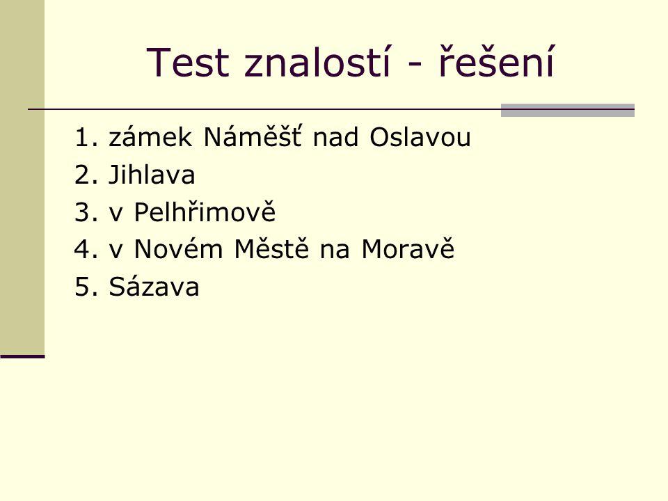 Test znalostí - řešení 1. zámek Náměšť nad Oslavou 2. Jihlava 3. v Pelhřimově 4. v Novém Městě na Moravě 5. Sázava