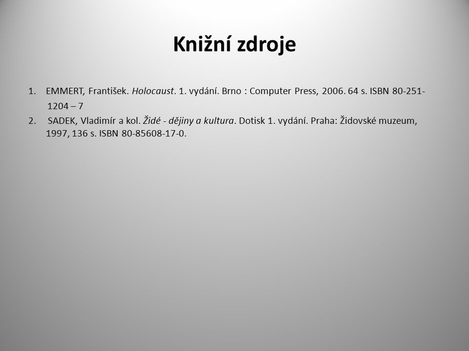 Knižní zdroje 1.EMMERT, František. Holocaust. 1. vydání. Brno : Computer Press, 2006. 64 s. ISBN 80-251- 1204 – 7 2. SADEK, Vladimír a kol. Židé - děj