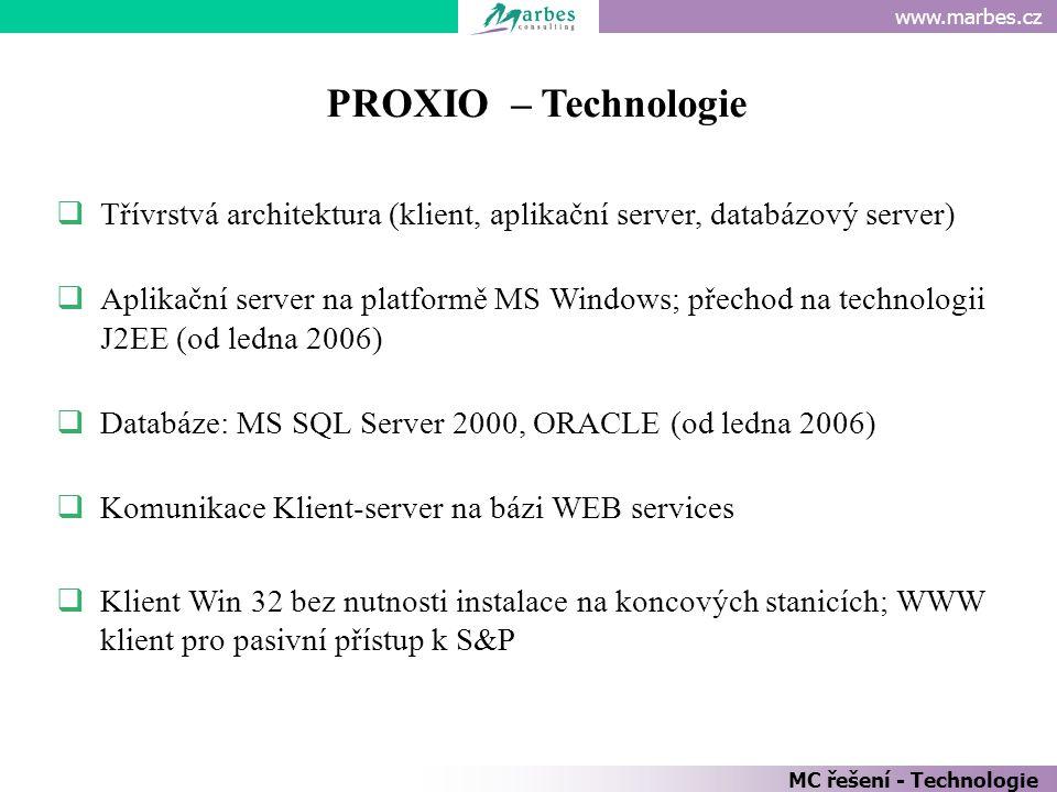 www.marbes.cz MC řešení - Technologie PROXIO – Technologie  Třívrstvá architektura (klient, aplikační server, databázový server)  Aplikační server na platformě MS Windows; přechod na technologii J2EE (od ledna 2006)  Databáze: MS SQL Server 2000, ORACLE (od ledna 2006)  Komunikace Klient-server na bázi WEB services  Klient Win 32 bez nutnosti instalace na koncových stanicích; WWW klient pro pasivní přístup k S&P