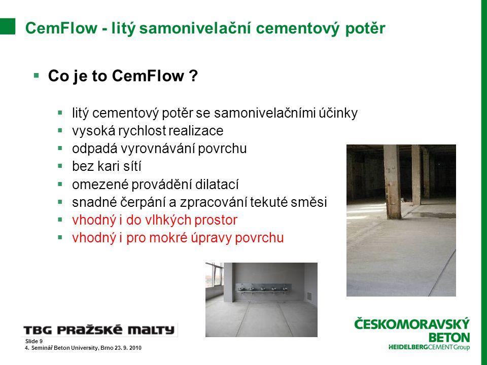 CemFlow - litý samonivelační cementový potěr Technické parametry  objemová hmotnost cca 2100 kg/m 3  pochozí po cca 24 hodinách, zatížitelný po cca 3 dnech  optimální rozliv směsi 22 – 26 cm  maximální smrštění 0,5 mm/m  zpracovatelnost 180 minut  doporučená tloušťka plovoucích a oddělených potěrů ≥ 50 mm Slide 10 4.