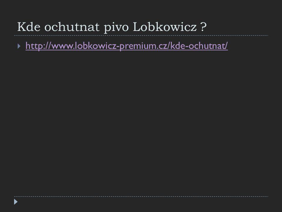 Kde ochutnat pivo Lobkowicz ?  http://www.lobkowicz-premium.cz/kde-ochutnat/ http://www.lobkowicz-premium.cz/kde-ochutnat/