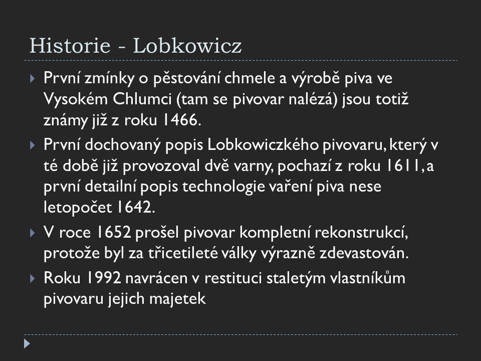 Historie - Lobkowicz  První zmínky o pěstování chmele a výrobě piva ve Vysokém Chlumci (tam se pivovar nalézá) jsou totiž známy již z roku 1466.  Pr