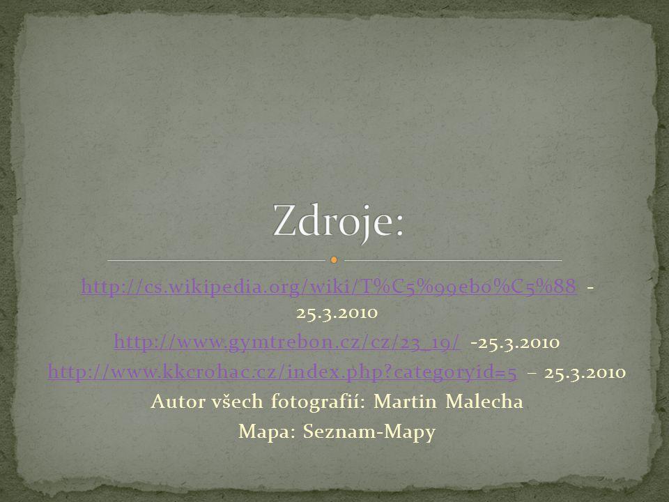 http://cs.wikipedia.org/wiki/T%C5%99ebo%C5%88http://cs.wikipedia.org/wiki/T%C5%99ebo%C5%88 - 25.3.2010 http://www.gymtrebon.cz/cz/23_19/http://www.gymtrebon.cz/cz/23_19/ -25.3.2010 http://www.kkcrohac.cz/index.php categoryid=5http://www.kkcrohac.cz/index.php categoryid=5 – 25.3.2010 Autor všech fotografií: Martin Malecha Mapa: Seznam-Mapy