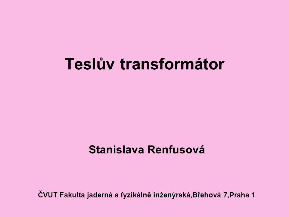 Teslův transformátor Stanislava Renfusová ČVUT Fakulta jaderná a fyzikálně inženýrská,Břehová 7,Praha 1