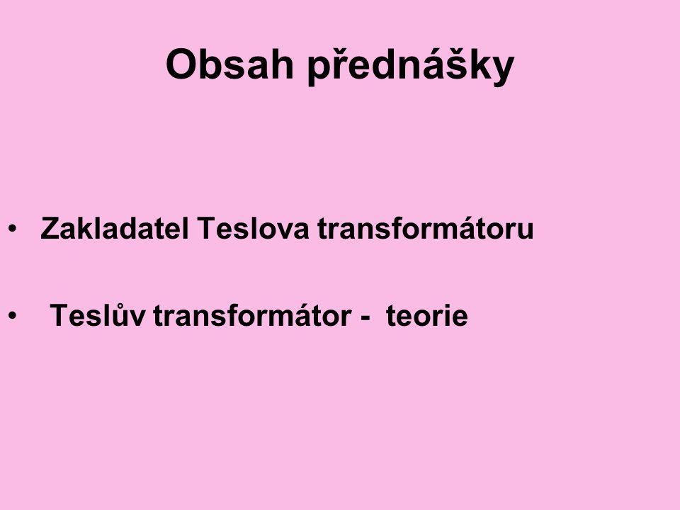 Obsah přednášky Zakladatel Teslova transformátoru Teslův transformátor - teorie