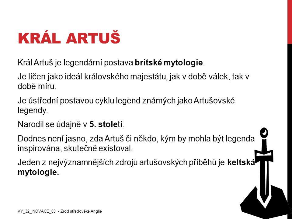 KRÁL ARTUŠ Král Artuš je legendární postava britské mytologie. Je líčen jako ideál královského majestátu, jak v době válek, tak v době míru. Je ústřed