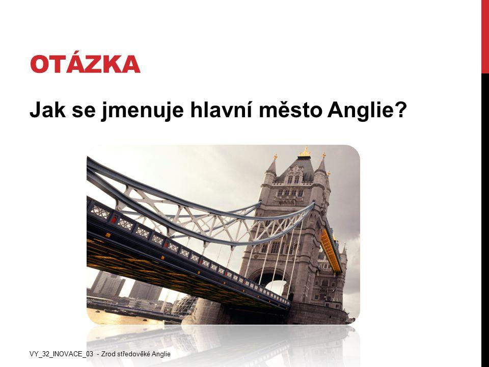 OTÁZKA Jak se jmenuje hlavní město Anglie? VY_32_INOVACE_03 - Zrod středověké Anglie