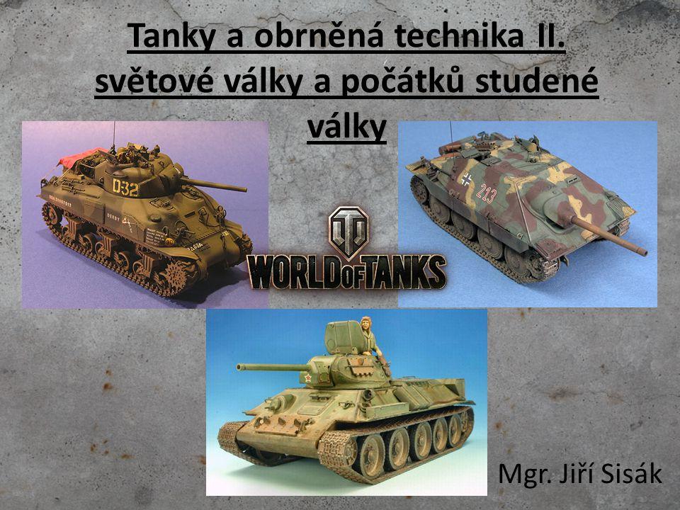 Tanky a obrněná technika II. světové války a počátků studené války Mgr. Jiří Sisák