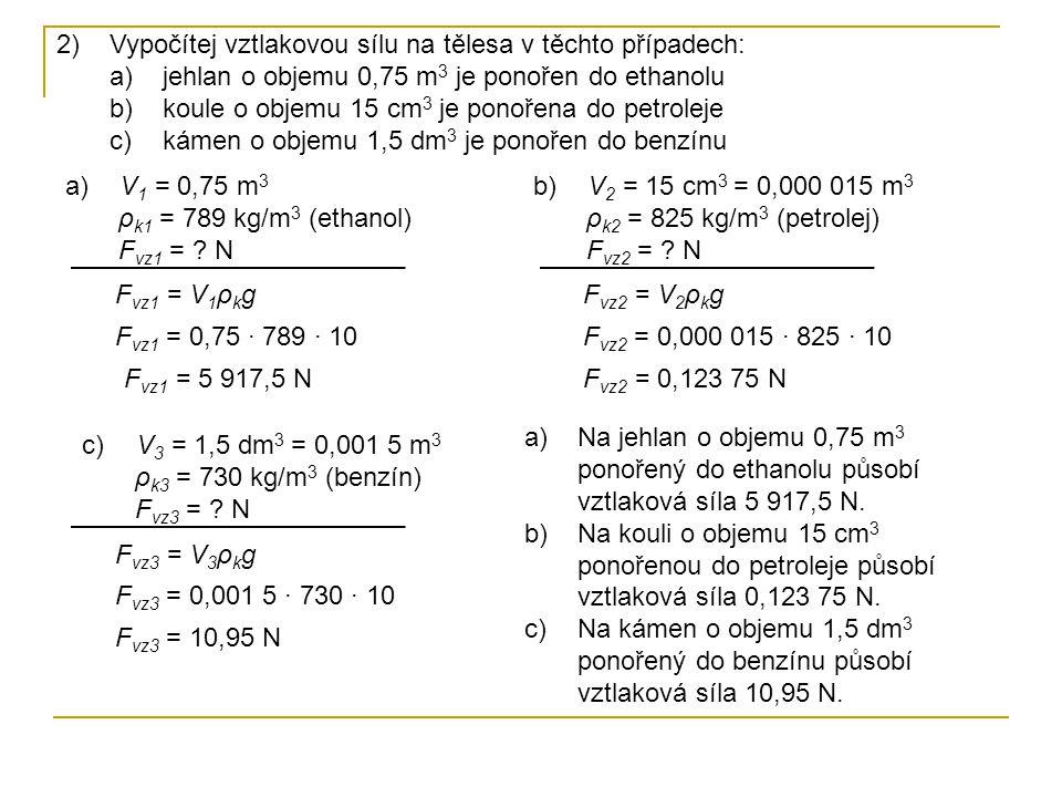 c) V 3 = 1,5 dm 3 ρ k3 = 730 kg/m 3 (benzín) F vz3 = ? N 2)Vypočítej vztlakovou sílu na tělesa v těchto případech: a)jehlan o objemu 0,75 m 3 je ponoř