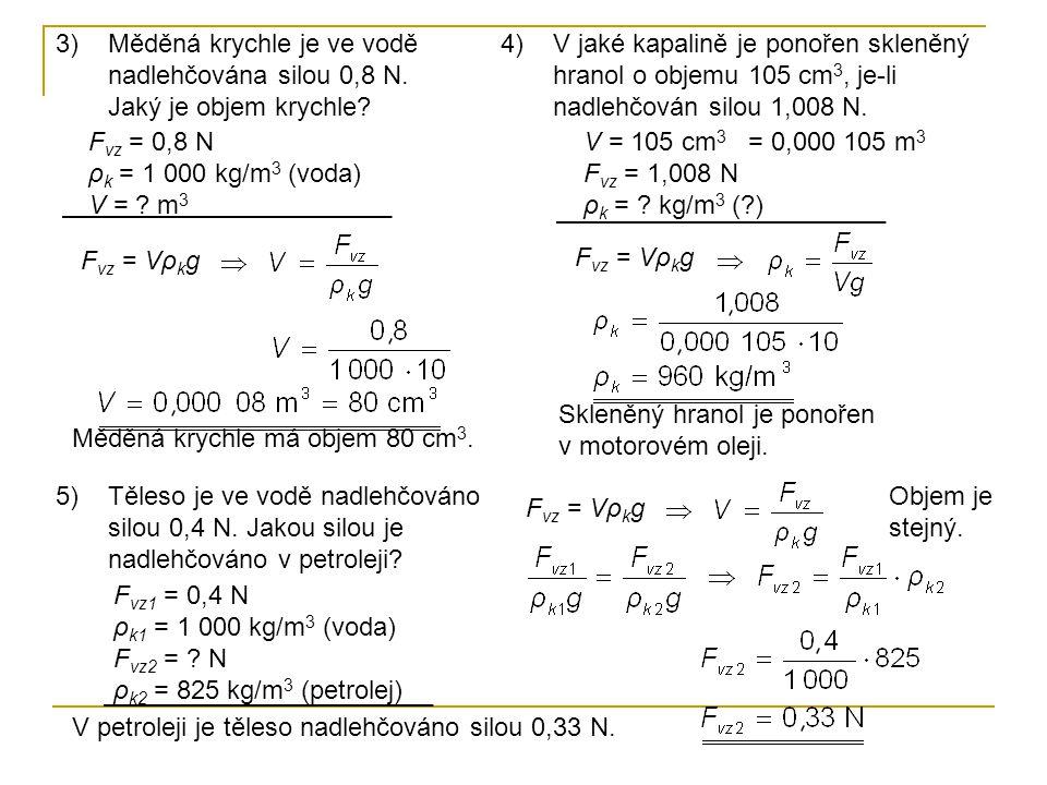 3)Měděná krychle je ve vodě nadlehčována silou 0,8 N. Jaký je objem krychle? F vz = 0,8 N ρ k = 1 000 kg/m 3 (voda) V = ? m 3 F vz = Vρ k g Měděná kry