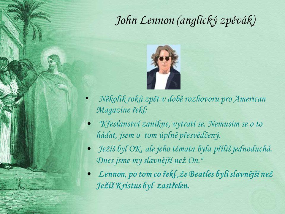 John Lennon (anglický zpěvák) Několik roků zpět v době rozhovoru pro American Magazine řekl: