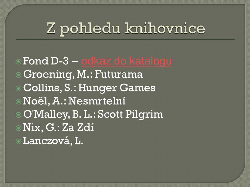  Fond D-3 – odkaz do kataloguodkaz do katalogu  Groening, M.: Futurama  Collins, S.: Hunger Games  Noël, A.: Nesmrtelní  O Malley, B.