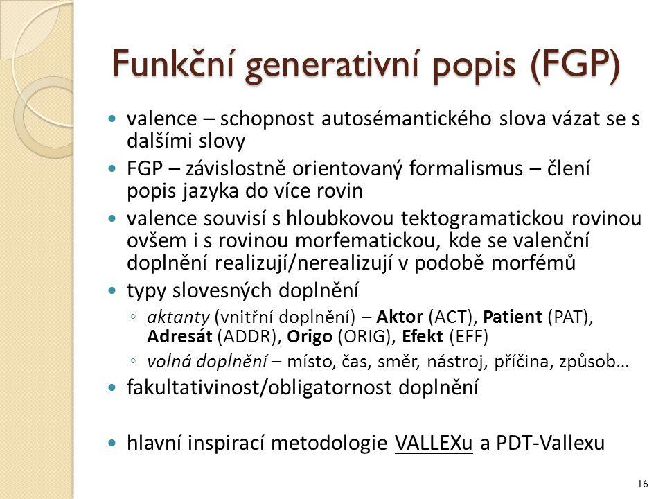 Funkční generativní popis (FGP) valence – schopnost autosémantického slova vázat se s dalšími slovy FGP – závislostně orientovaný formalismus – člení popis jazyka do více rovin valence souvisí s hloubkovou tektogramatickou rovinou ovšem i s rovinou morfematickou, kde se valenční doplnění realizují/nerealizují v podobě morfémů typy slovesných doplnění ◦ aktanty (vnitřní doplnění) – Aktor (ACT), Patient (PAT), Adresát (ADDR), Origo (ORIG), Efekt (EFF) ◦ volná doplnění – místo, čas, směr, nástroj, příčina, způsob… fakultativinost/obligatornost doplnění hlavní inspirací metodologie VALLEXu a PDT-Vallexu 16