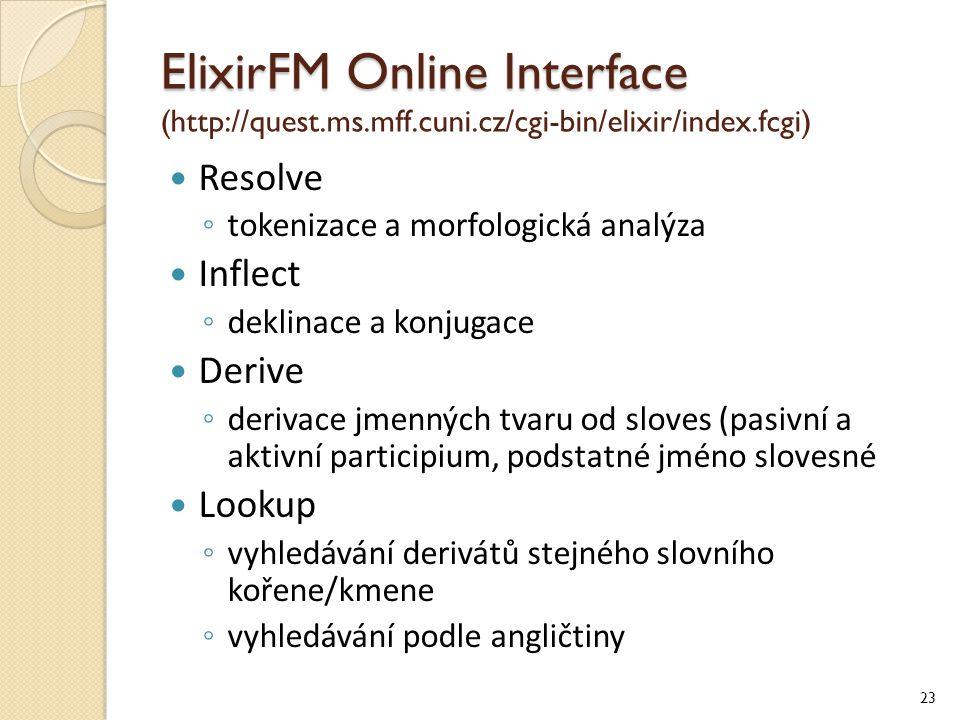 ElixirFM Online Interface ElixirFM Online Interface (http://quest.ms.mff.cuni.cz/cgi-bin/elixir/index.fcgi) Resolve ◦ tokenizace a morfologická analýza Inflect ◦ deklinace a konjugace Derive ◦ derivace jmenných tvaru od sloves (pasivní a aktivní participium, podstatné jméno slovesné Lookup ◦ vyhledávání derivátů stejného slovního kořene/kmene ◦ vyhledávání podle angličtiny 23