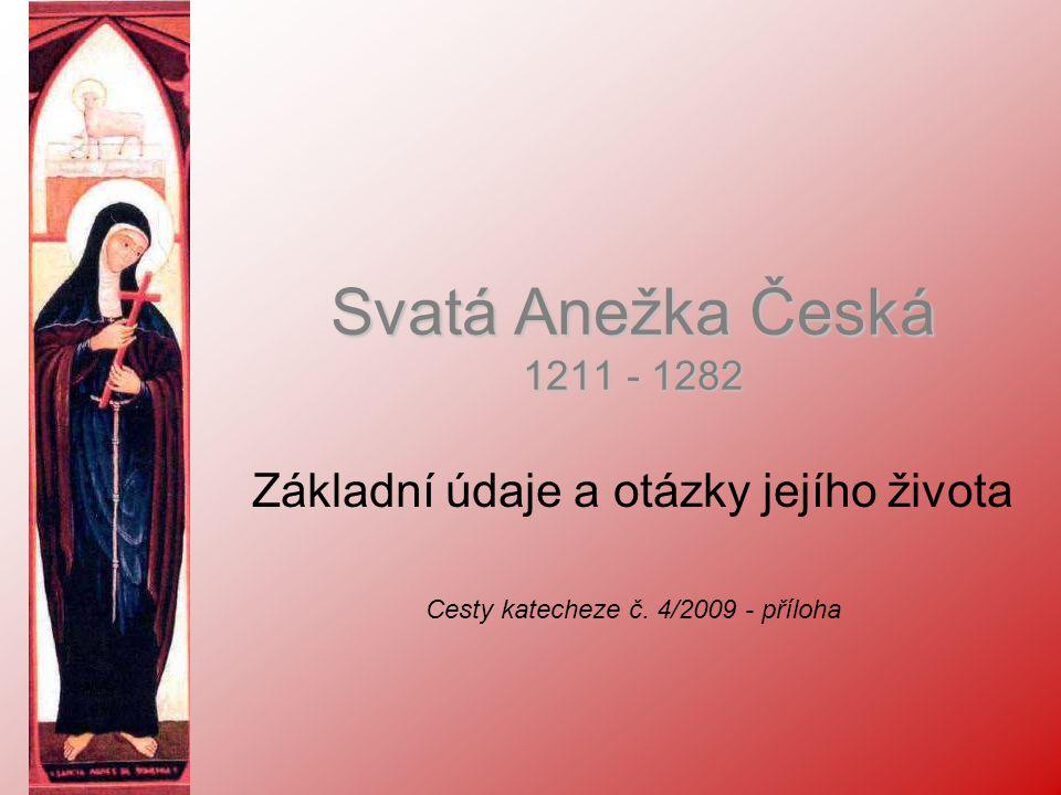 Svatá Anežka Česká 1211 - 1282 Základní údaje a otázky jejího života Cesty katecheze č. 4/2009 - příloha