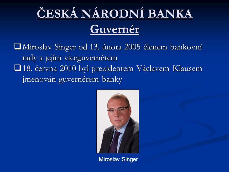 ČESKÁ NÁRODNÍ BANKA Guvernér  Miroslav Singer od 13. února 2005 členem bankovní rady a jejím viceguvernérem  18. června 2010 byl prezidentem Václave