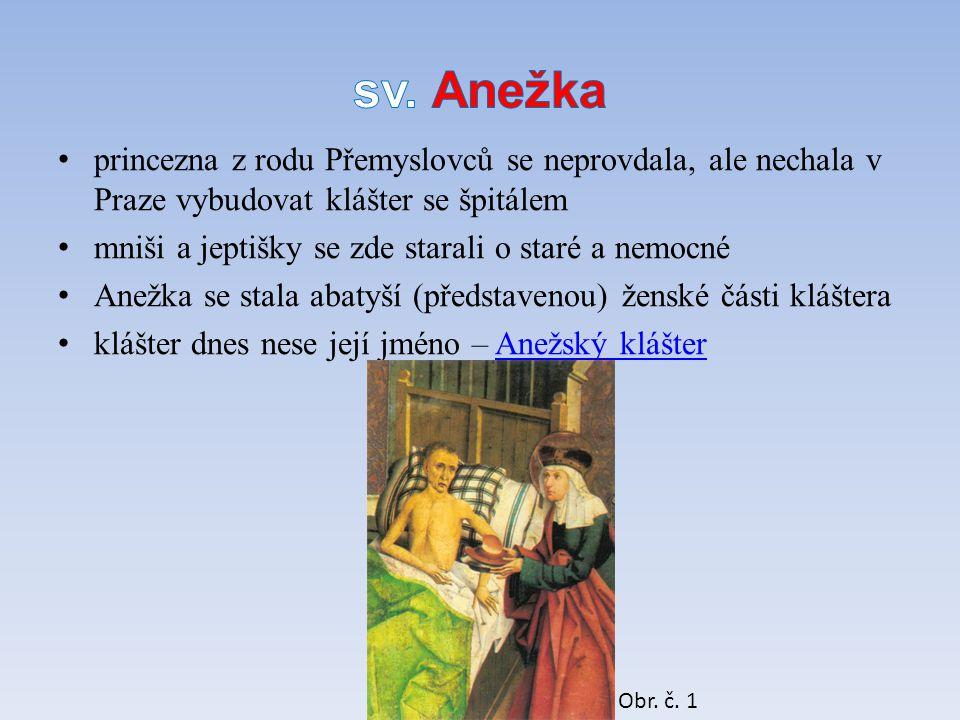 princezna z rodu Přemyslovců se neprovdala, ale nechala v Praze vybudovat klášter se špitálem mniši a jeptišky se zde starali o staré a nemocné Anežka se stala abatyší (představenou) ženské části kláštera klášter dnes nese její jméno – Anežský klášterAnežský klášter Obr.