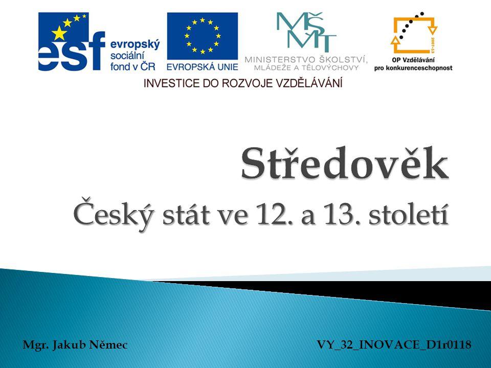 Český stát ve 12. a 13. století Mgr. Jakub NěmecVY_32_INOVACE_D1r0118