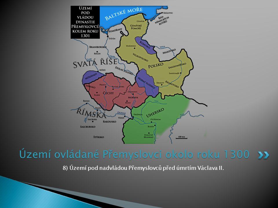 8) Území pod nadvládou Přemyslovců před úmrtím Václava II. Území ovládané Přemyslovci okolo roku 1300