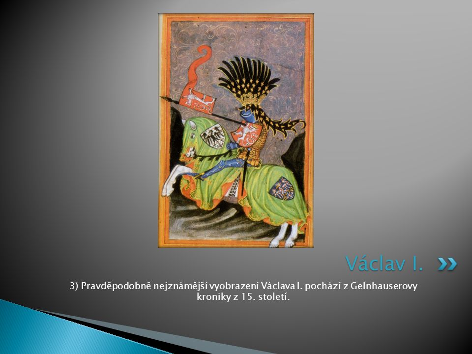 3) Pravděpodobně nejznámější vyobrazení Václava I. pochází z Gelnhauserovy kroniky z 15. století. Václav I.