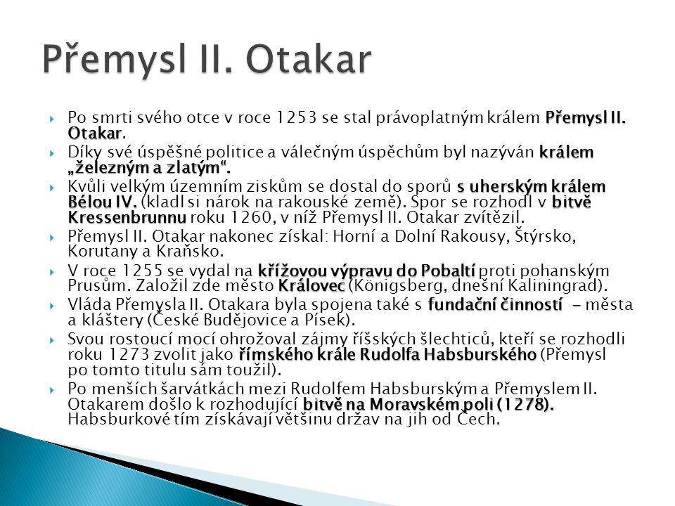 """Přemysl II. Otakar  Po smrti svého otce v roce 1253 se stal právoplatným králem Přemysl II. Otakar. králem """"železným a zlatým"""".  Díky své úspěšné po"""