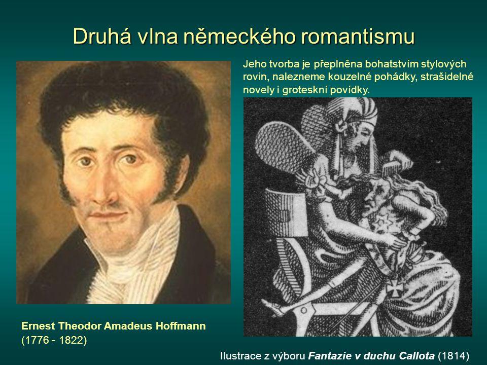 Druhá vlna německého romantismu Ernest Theodor Amadeus Hoffmann (1776 - 1822) Jeho tvorba je přeplněna bohatstvím stylových rovin, nalezneme kouzelné pohádky, strašidelné novely i groteskní povídky.