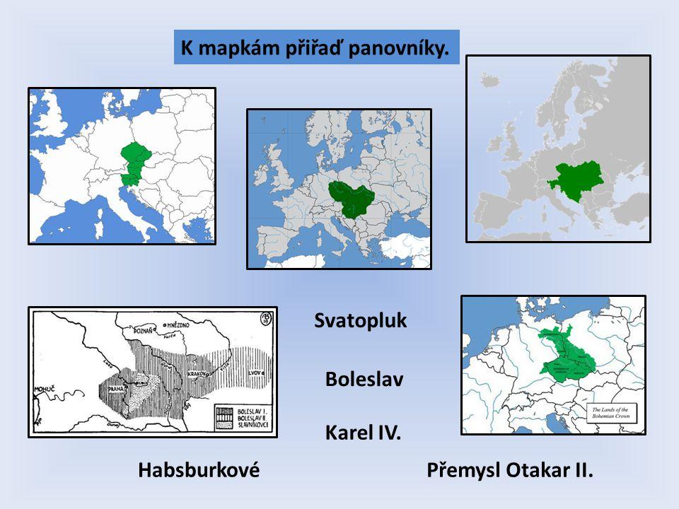 K mapkám přiřaď panovníky. Svatopluk Přemysl Otakar II.Habsburkové Boleslav Karel IV.