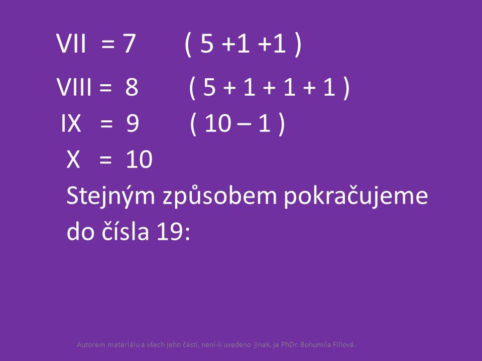 XI = 11 ( 10 + 1 ) XII = 12 ( 10 + 1 + 1 ) XIII = 13 ( 10 + 1 + 1 + 1 ) XIV = 14 ( 10 + 4 ) XV = 15 ( 10 + 5 ) XVI = 16 ( 10 + 6 ) XVII = 17 ( 10 + 7 ) XVIII = 18 ( 10 + 8 ) XIX = 19 ( 10 + 9 ) XX = 20 Autorem materiálu a všech jeho částí, není-li uvedeno jinak, je PhDr.